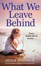 What We Leave Behind - A heartbreaking and gripping emotional page-turner ebook by Anna Mansell