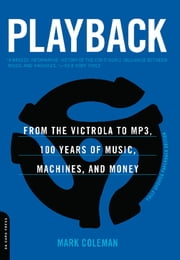 Playback - From the Victrola to MP3, 100 Years of Music, Machines, and Money ebook by Mark Coleman