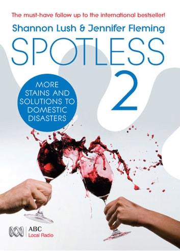 Spotless 2 - More room-by-room solutions to domestic disasters ebook by Shannon Lush,Jennifer Fleming