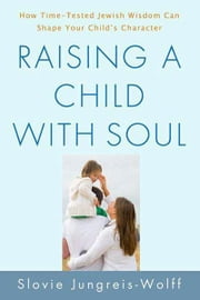 Raising a Child with Soul - How Time-Tested Jewish Wisdom Can Shape Your Child's Character ebook by Slovie Jungreis-Wolff