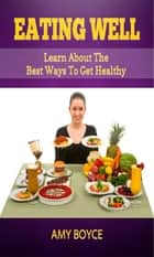 Eating Well: Learn About the Best Ways To Get Healthy ebook by Amy Boyce