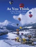As You Think - A New Thought Classic for Today's Woman ebook by