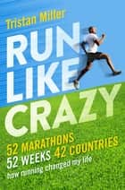 Run Like Crazy - 52 Marathons, 52 Weeks, 42 Countries - How Running Changed My Life ebook by Tristan Miller