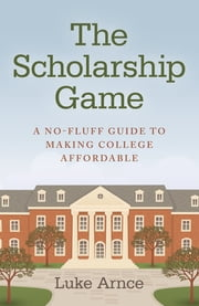 The Scholarship Game - A no-fluff guide to making college affordable ebook by Luke Arnce