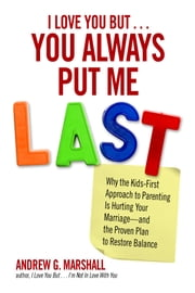 I Love You But You Always Put Me Last - Why the Kids-First Approach to Parenting Is Hurting Your Marriage--and the Proven Plan to Restore Balance ebook by Andrew G.  Marshall