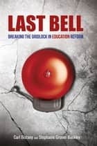 Last Bell: Breaking the gridlock in education reform ebook by Carl Bistany,Stephanie Gruner Buckley