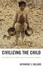 Civilizing the Child - Discourses of Race, Nation, and Child Welfare in America ebook by Katharine S. Bullard