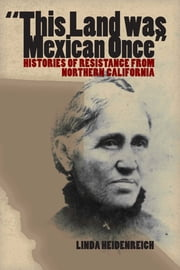 This Land Was Mexican Once - Histories of Resistance from Northern California ebook by Linda Heidenreich
