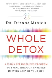 Whole Detox - A 21-Day Personalized Program to Break Through Barriers in Every Area of Your Life ebook by Deanna Minich