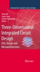 Three-Dimensional Integrated Circuit Design - EDA, Design and Microarchitectures ebook by Yuan Xie, Jingsheng Jason Cong, Sachin Sapatnekar