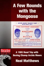 A Few Rounds with the Mongoose - A 1985 Road Trip with Boxing Champ Archie Moore ebook by Neal Matthews