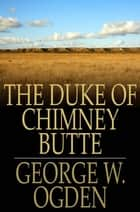 The Duke Of Chimney Butte ebook by George W. Ogden