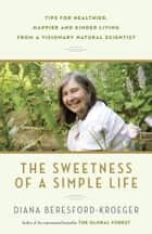 The Sweetness of a Simple Life - Tips for Healthier, Happier and Kinder Living Gleaned from the Wisdom andScience of Nature ebook by Diana Beresford-Kroeger