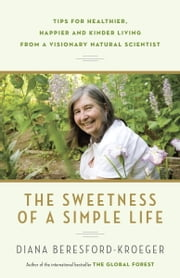 The Sweetness of a Simple Life - Tips for Healthier, Happier and Kinder Living Gleaned from the Wisdom and Science of Nature ebook by Diana Beresford-Kroeger