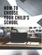 How to Choose Your Child's School ebook by Anthony Ekanem