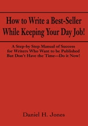 How to Write a Best-Seller While Keeping Your Day Job! - A Step-by Step Manual of Success for Writers Who Want to Be Published But Dont Have the Time - Do it Now! ebook by Daniel Jones