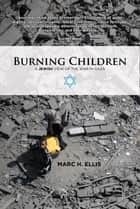 Burning Children: A Jewish View of the War in Gaza ebook by Marc H. Ellis