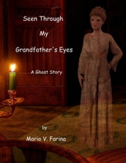 Seen Through My Grandfather's Eyes A Ghost Story ebook by Mario V. Farina