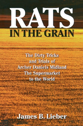 Rats in the Grain - The Dirty Tricks and Trials of Archer Daniels Midland, the Supermarket to the World ebook by James B. Lieber