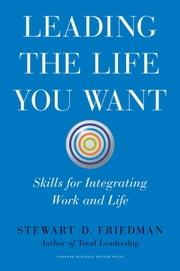 Leading the Life You Want - Skills for Integrating Work and Life ebook by Stewart D. Friedman