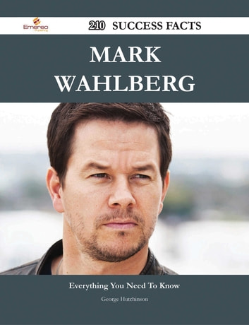 Mark Wahlberg 210 Success Facts - Everything you need to know about Mark Wahlberg ebook by George Hutchinson