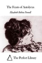 The Feasts of Autolycus ebook by Elizabeth Robins Pennell