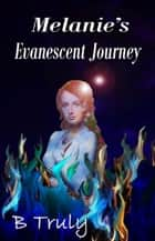 Melanie's Evanescent Journey ebook by B Truly