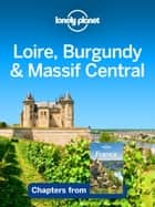 Lonely Planet Loire, Burgundy & Massif Central ebook by Lonely Planet