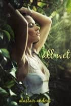 All Wet: Erotic Stories of Women & Water ebook by Alastair Anders
