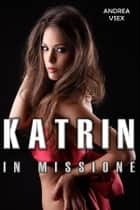 Katrin In Missione ebook by Andrea Vsex
