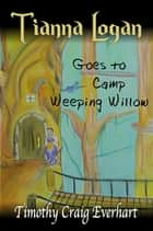 Tianna Logan goes to Camp Weeping Willow ebook by Timothy Everhart