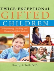 Twice-Exceptional Gifted Children: Understanding, Teaching, and Counseling Gifted Students ebook by Beverly Trail
