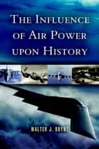 The Influence of Air Power Upon History ebook by Walter J Boyne