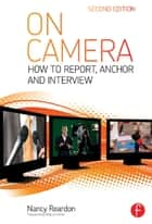 On Camera - How To Report, Anchor & Interview ebook by Nancy Reardon, Tom Flynn