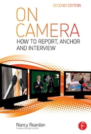 On Camera - How To Report, Anchor & Interview ebook by Nancy Reardon,Tom Flynn