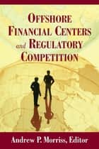 Offshore Financial Centers and Regulatory Competition ebook by Andrew P. Morriss, Rose-Marie Belle Antoine, Craig M. Boise,...