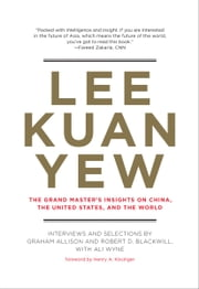 Lee Kuan Yew - The Grand Master's Insights on China, the United States, and the World ebook by Graham Allison,Robert D. Blackwill,Ali Wyne,Henry A. Kissinger