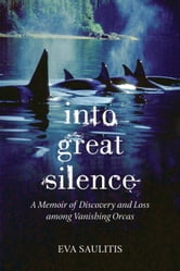 Into Great Silence - A Memoir of Discovery and Loss among Vanishing Orcas ebook by Eva Saulitis