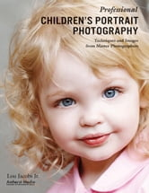 Professional Children's Portrait Photography - Techniques and Images from Master Photographers ebook by Lou Jacobs