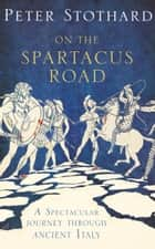 On the Spartacus Road: A Spectacular Journey through Ancient Italy ebook by Peter Stothard