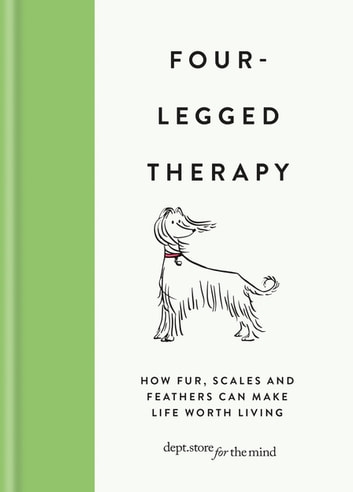 Four-Legged Therapy - How fur, scales and feathers can make life worth living ebook by Department Store for the Mind