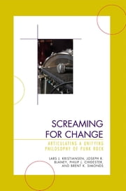 Screaming for Change - Articulating a Unifying Philosophy of Punk Rock ebook by Lars J. Kristiansen, Joseph R. Blaney, Philip J. Chidester,...