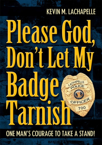 Please God, Don't Let My Badge Tarnish - One Man's Courage to Take a Stand! ebook by Kevin LaChapelle