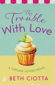 The Trouble With Love (Cupcake Lovers Book 2) - A sparkling romance of old flames and new chances ebook by Beth Ciotta