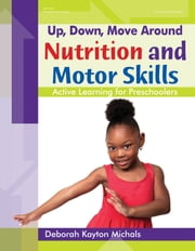 Up, Down, Move Around -- Nutrition and Motor Skills - Active Learning for Preschoolers ebook by Deborah Kayton Michals