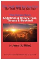 The Human Soul: Addictions & Bribery, Fear, Threats & Blackmail ebook by Jesus (AJ Miller)