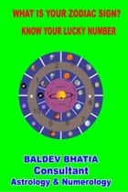 WHAT IS YOUR ZODIAC SIGN - KNOW YOUR LUCKY NUMBER ebook by BALDEV BHATIA, BALDEV BHATIA, BALDEV BHATIA