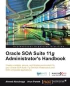 Oracle SOA Suite 11g Administrator's Handbook ebook by Ahmed Aboulnaga, Arun Pareek