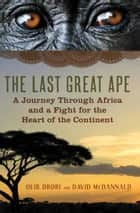 The Last Great Ape - A Journey Through Africa and a Fight for the Heart of the Continent ebook by Ofir Drori, David McDannald