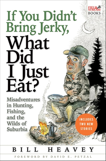 If You Didn't Bring Jerky, What Did I Just Eat? - Misadventures in Hunting, Fishing, and the Wilds of Suburbia ebook by Bill Heavey